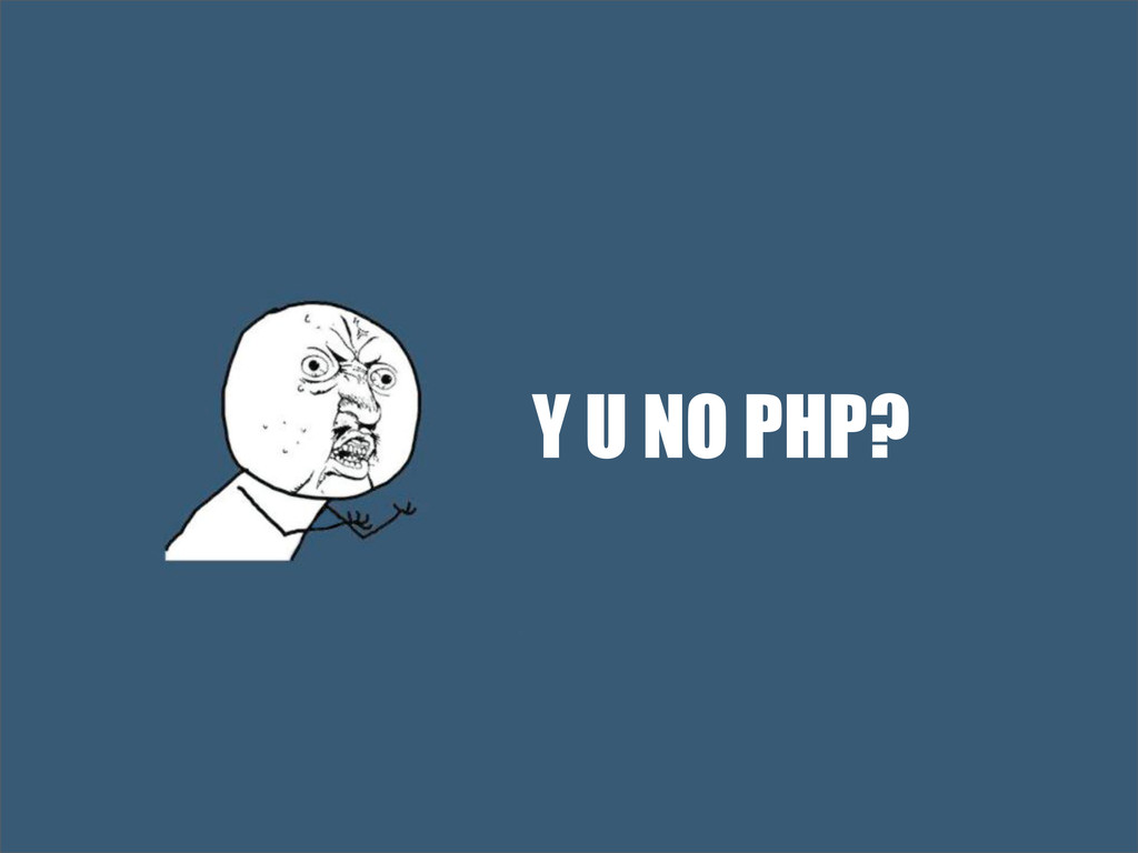 Y U NO PHP?