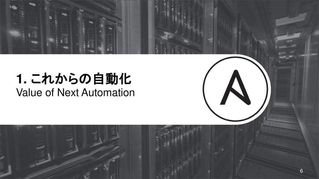 1. これからの自動化 Value of Next Automation 6