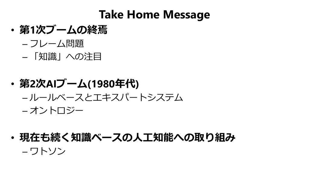 Take Home Message • 第1次ブームの終焉 – フレーム問題 – 「知識」への...