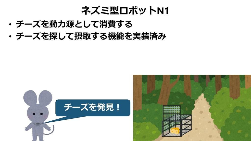 ネズミ型ロボットN1 • チーズを動力源として消費する • チーズを探して摂取する機能を実装済...