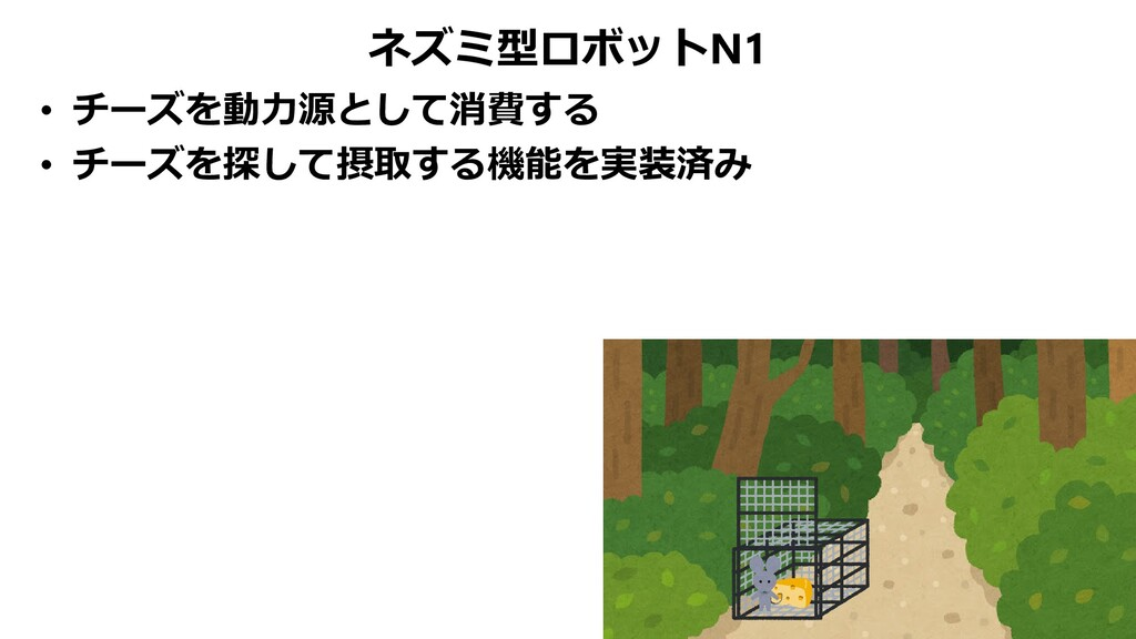 ネズミ型ロボットN1 • チーズを動力源として消費する • チーズを探して摂取する機能を実装済み