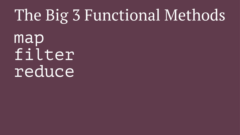 The Big 3 Functional Methods map filter reduce