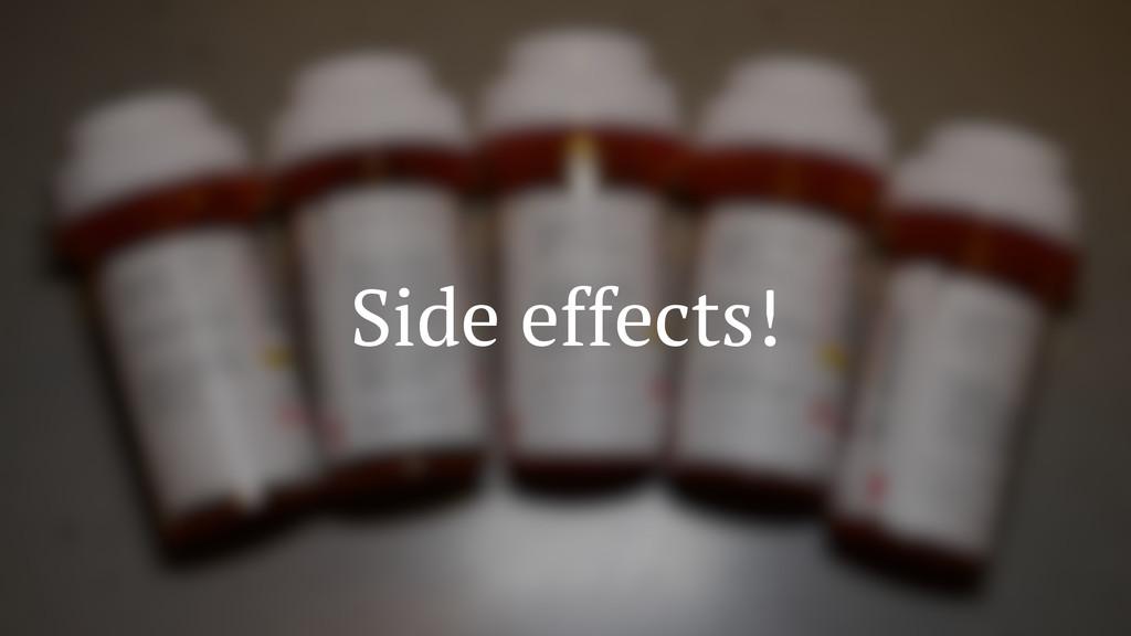 Side effects!