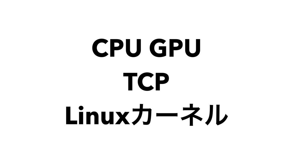 CPU GPU TCP LinuxΧʔωϧ