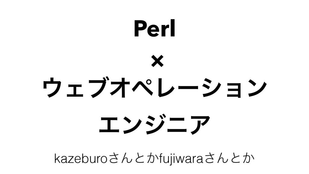 Perl × ΣϒΦϖϨʔγϣϯ ΤϯδχΞ kazeburo͞Μͱ͔fujiwara͞Μͱ͔