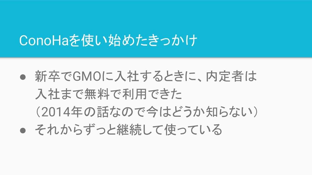 ConoHaを使い始めたきっかけ ● 新卒でGMOに入社するときに、内定者は 入社まで無料で利...