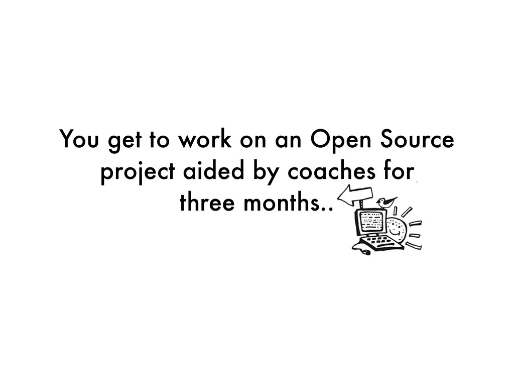 You get to work on an Open Source project aided...