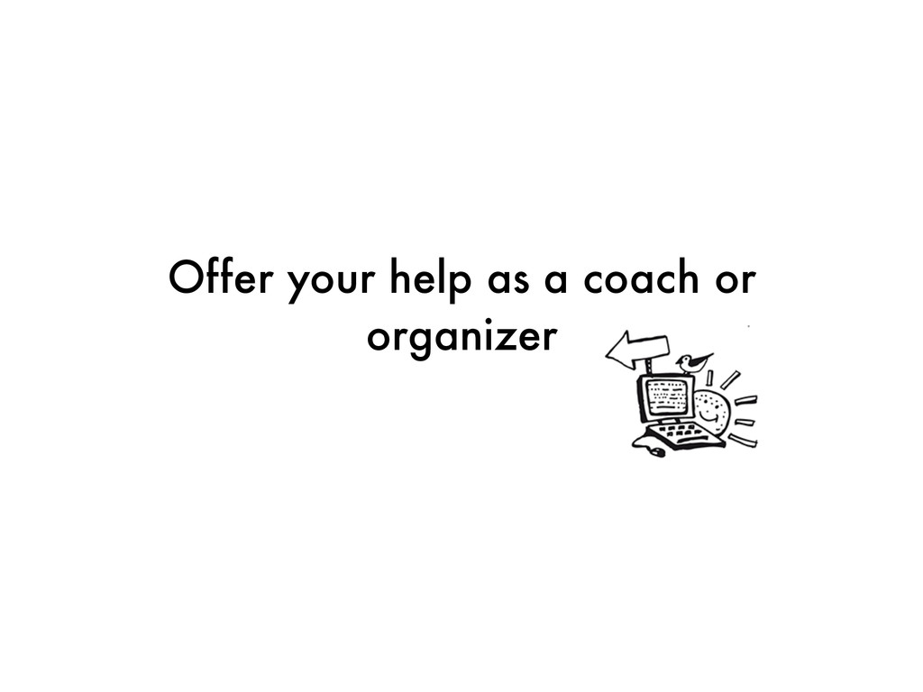 Offer your help as a coach or organizer