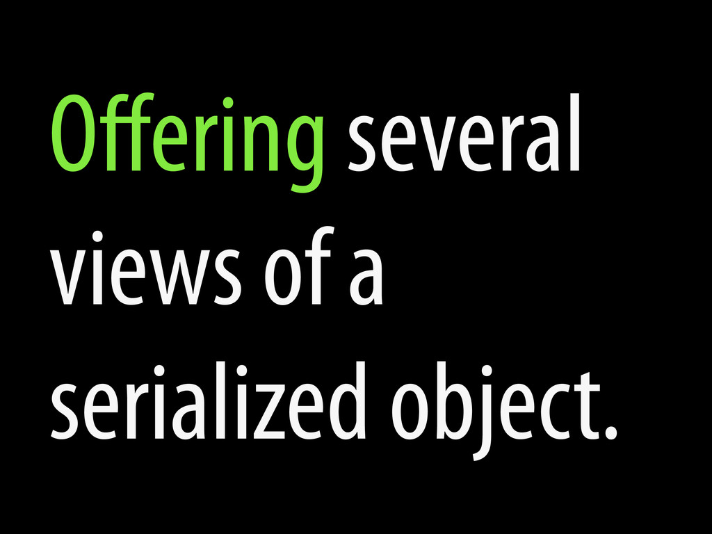 Offering several views of a serialized object.