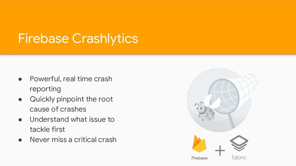 Firebase Crashlytics ● Powerful, real time cras...
