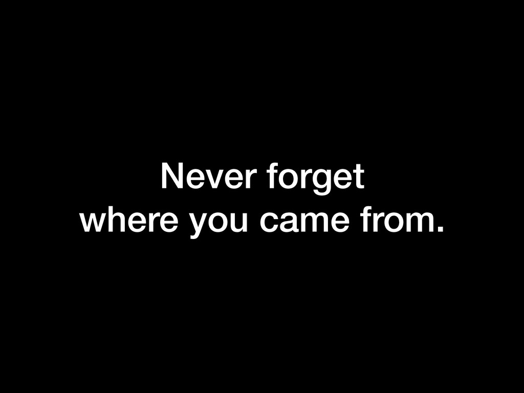 Never forget where you came from.