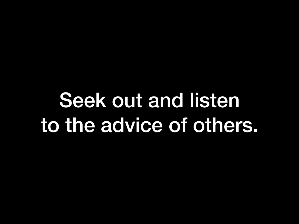 Seek out and listen to the advice of others.