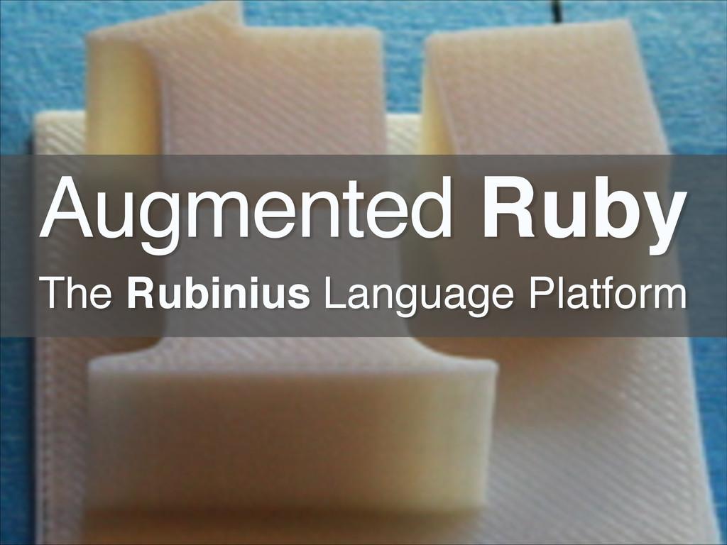 Augmented Ruby! The Rubinius Language Platform!
