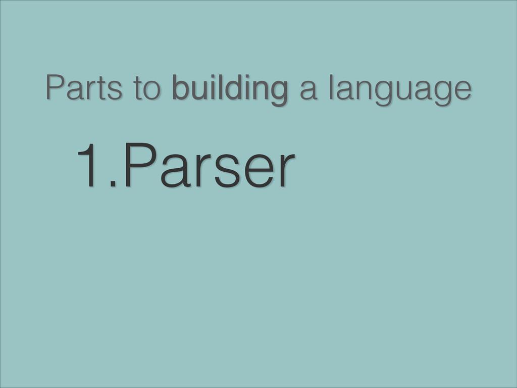 Parts to building a language 1.Parser