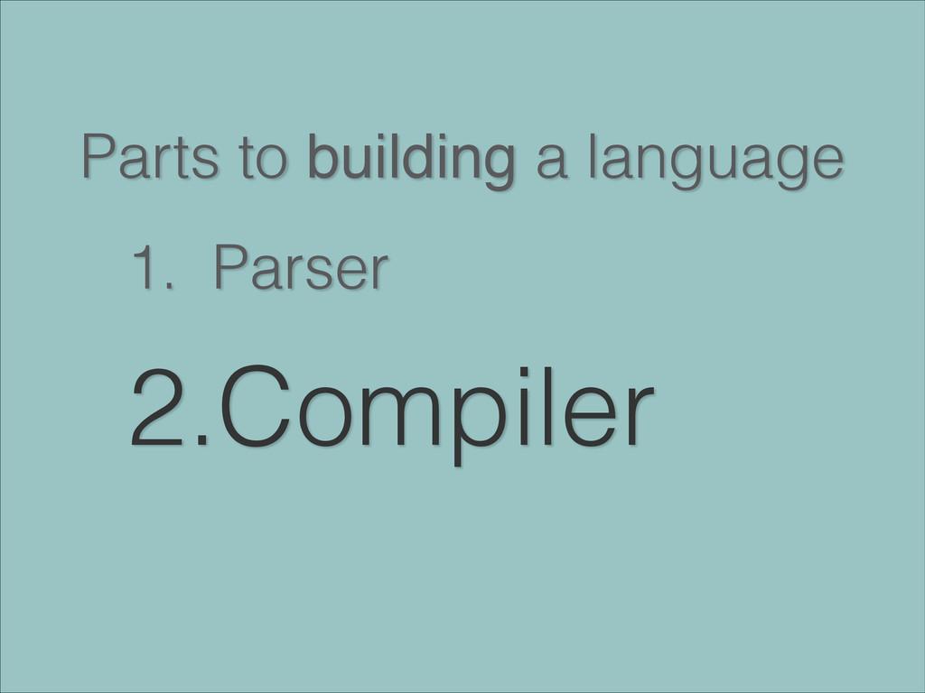Parts to building a language 1. Parser 2.Compil...