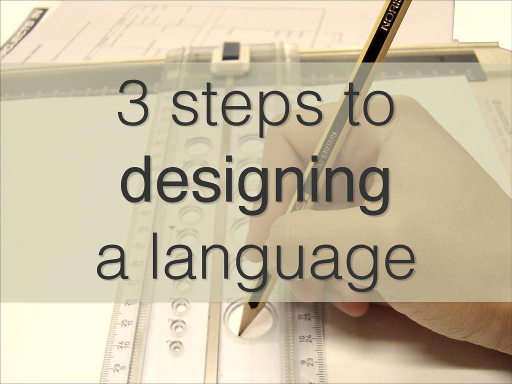 3 steps to designing! a language