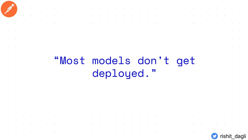 """Most models don't get deployed."" rishit_dagli"