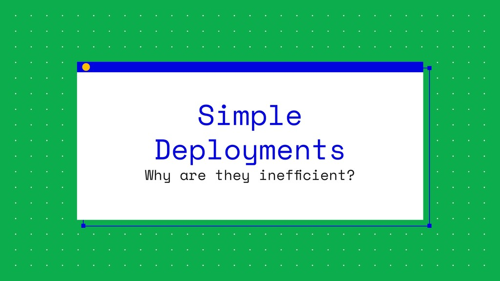 Simple Deployments Why are they inefficient?