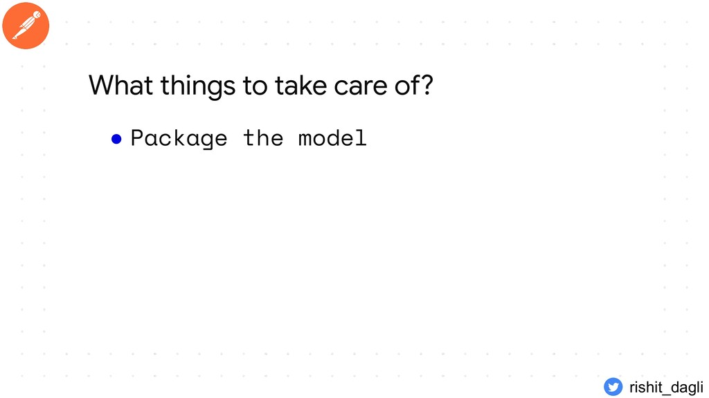 ● Package the model What things to take care of...