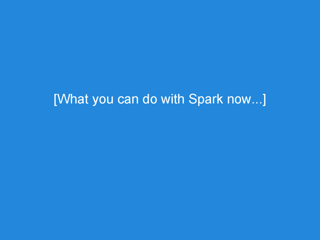 [What you can do with Spark now...]