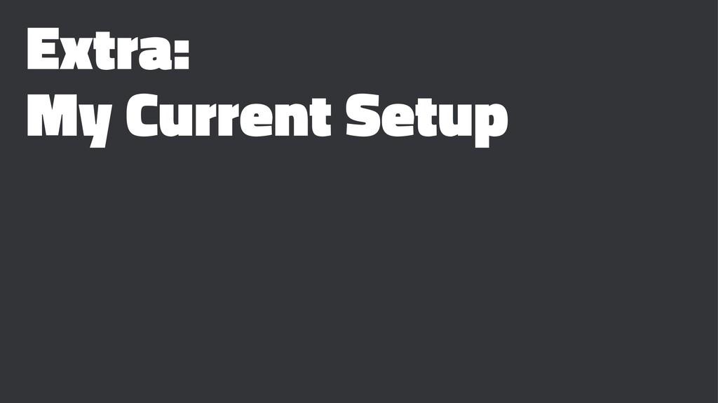 Extra: My Current Setup