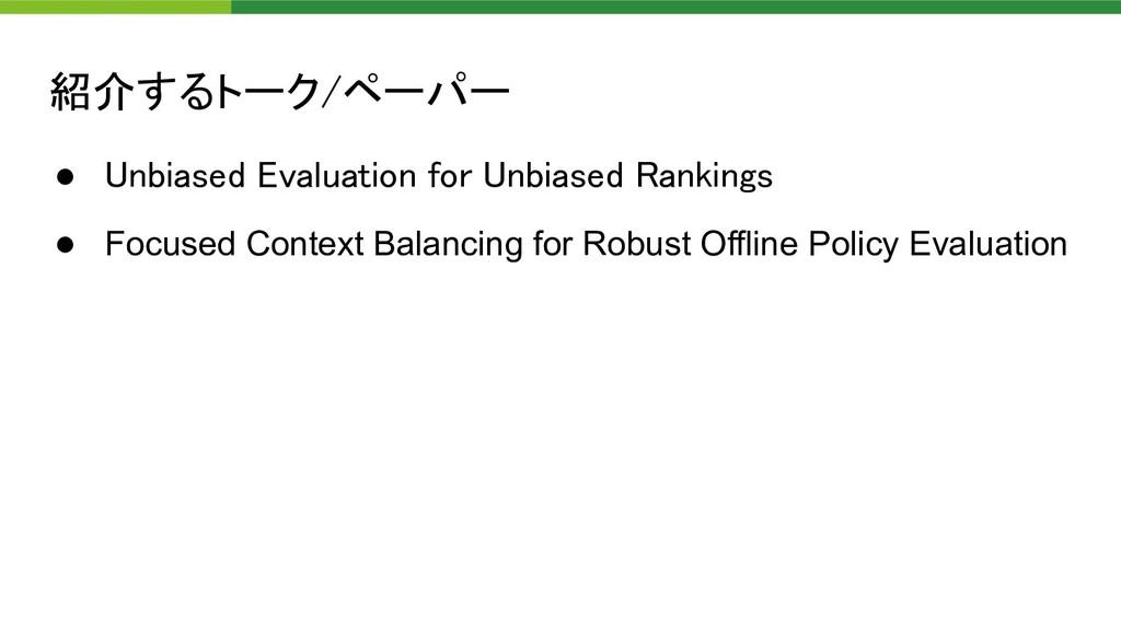 紹介するトーク/ペーパー ● Unbiased Evaluation for Unbiase...