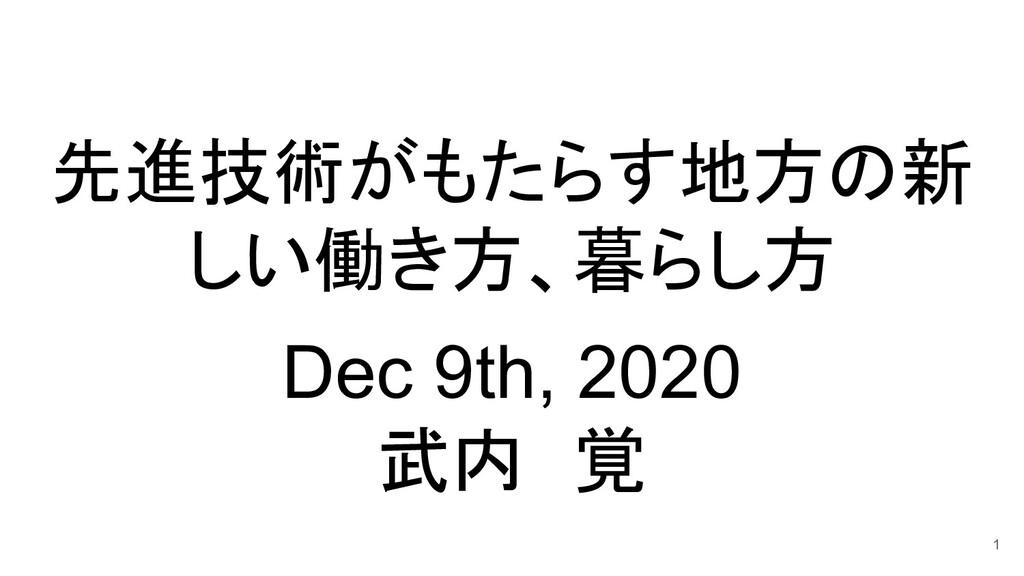 先進技術がもたらす地方の新 しい働き方、暮らし方  Dec 9th, 2020 武内 覚 1