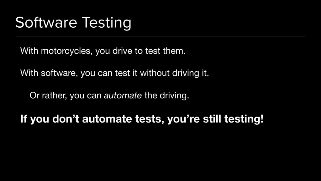 Software Testing With motorcycles, you drive to...