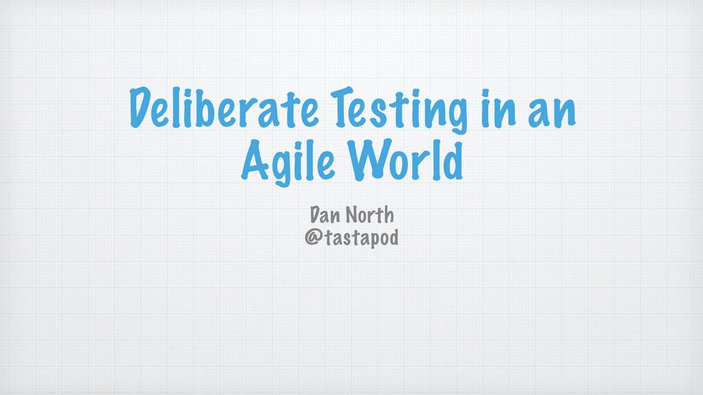 Deliberate Testing in an Agile World Dan North ...