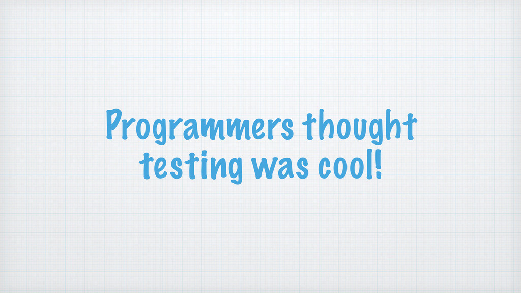 Programmers thought testing was cool!