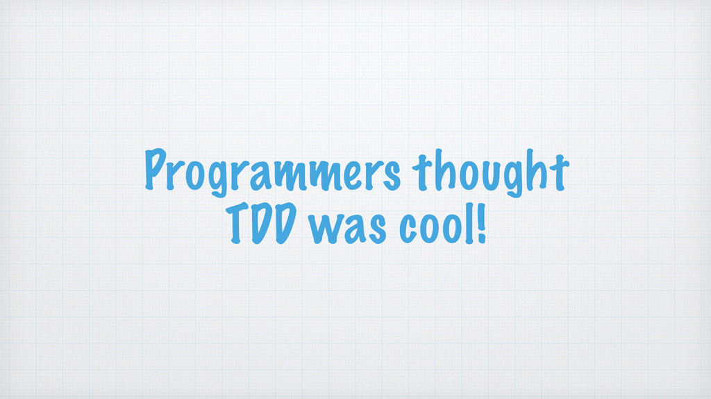 Programmers thought TDD was cool!