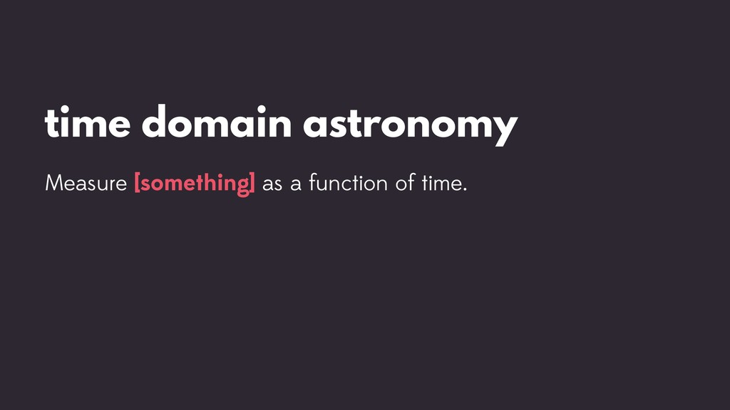 time domain astronomy Measure [something] as a ...