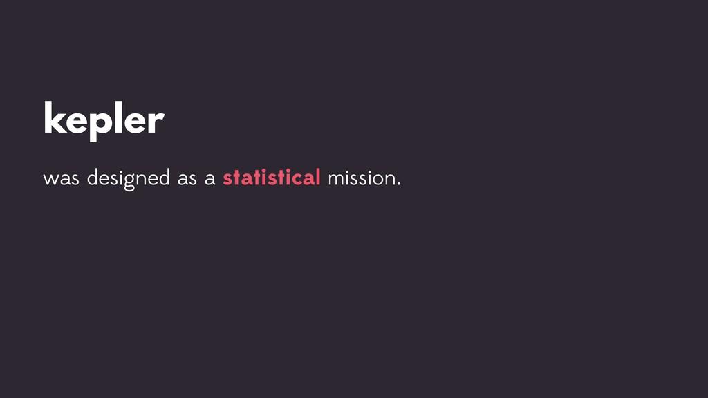 kepler was designed as a statistical mission.