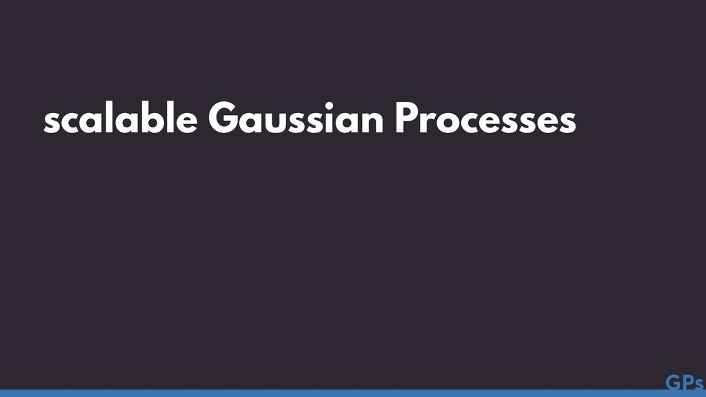 scalable Gaussian Processes GPs