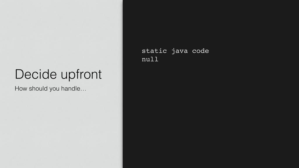 Decide upfront How should you handle… static ja...