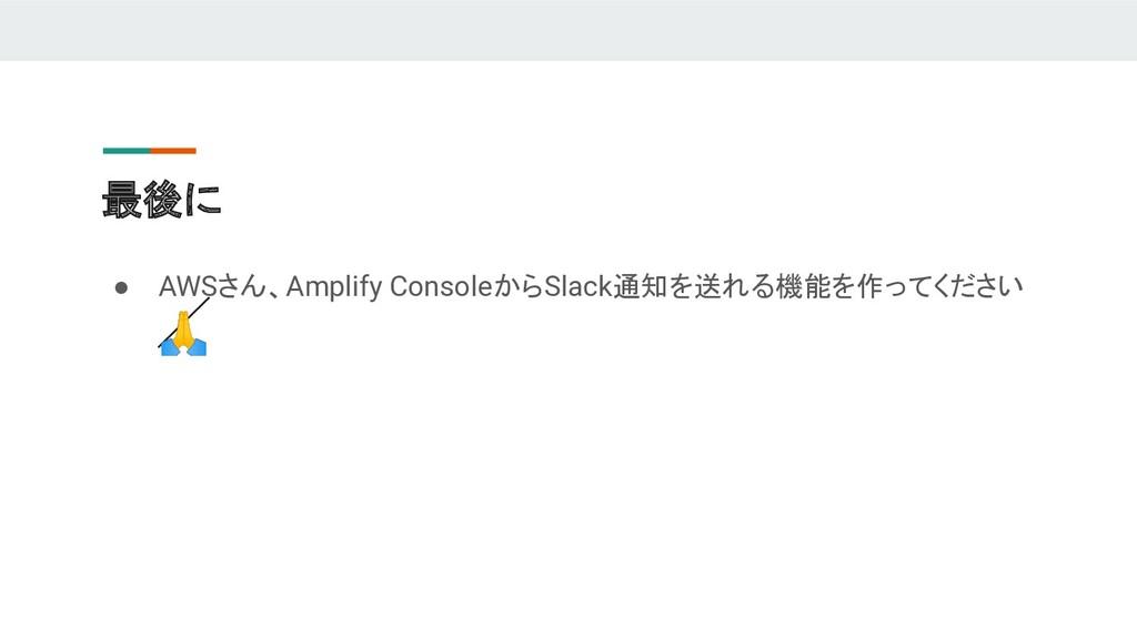 最後に ● AWSさん、Amplify ConsoleからSlack通知を送れる機能を作ってく...
