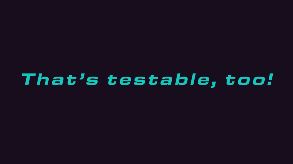 That's testable, too!