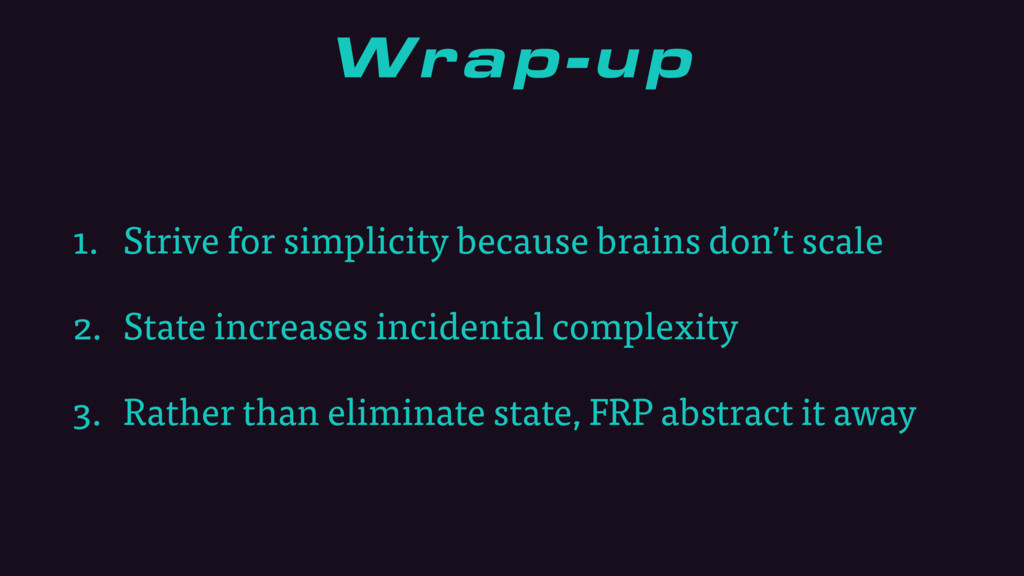 Wrap-up 1. Strive for simplicity because brains...