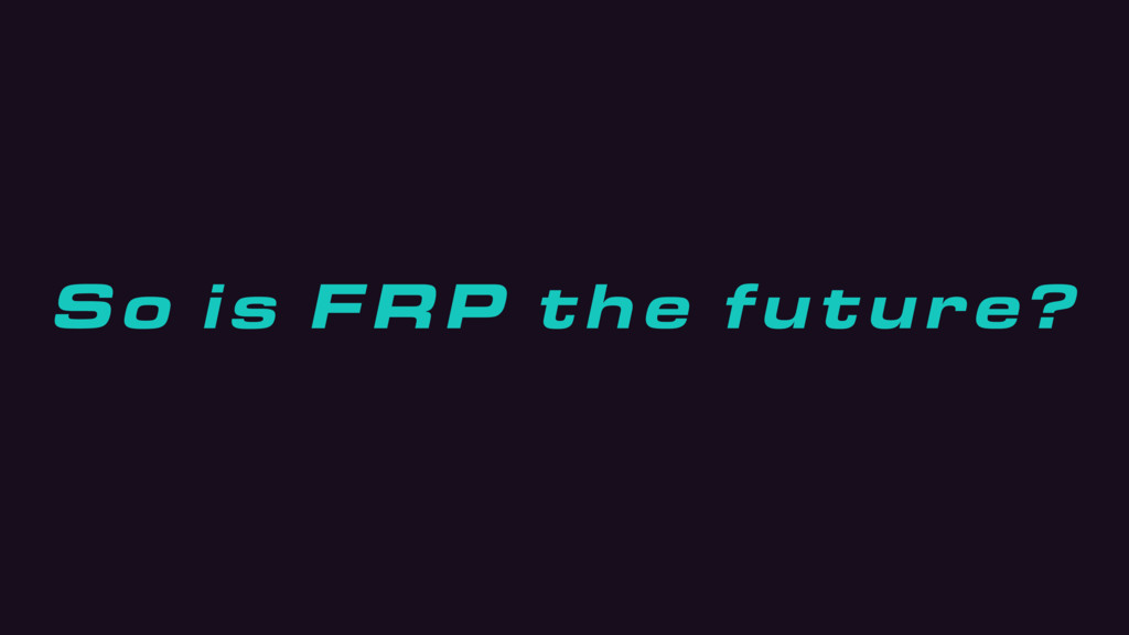 So is FRP the future?