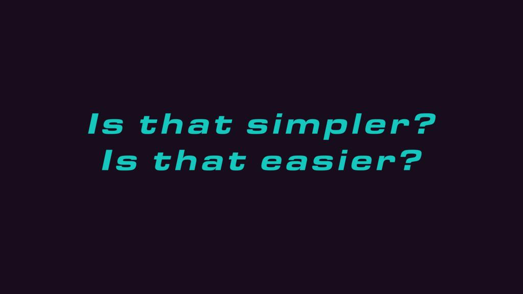 Is that simpler? Is that easier?
