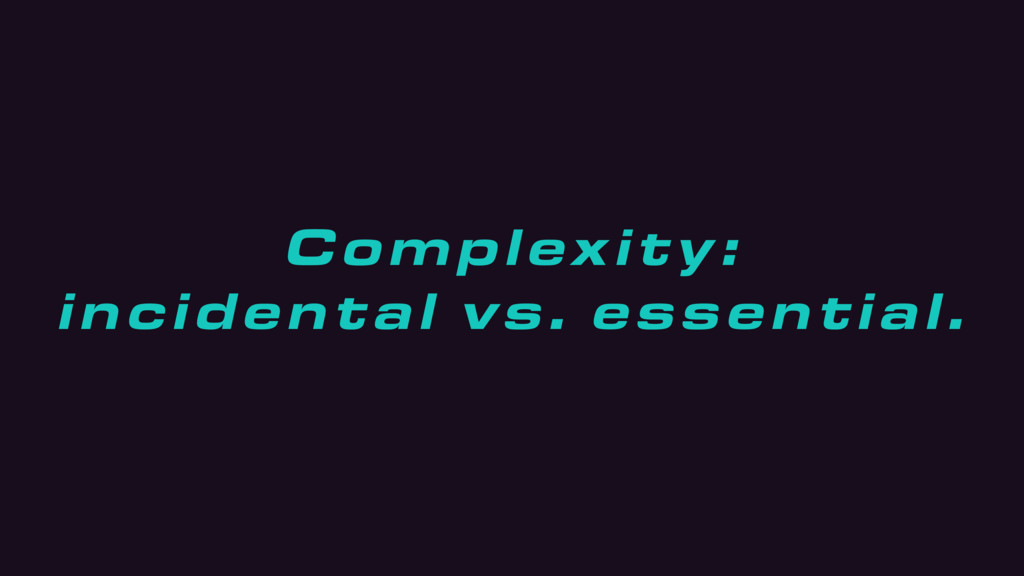Complexity: incidental vs. essential.