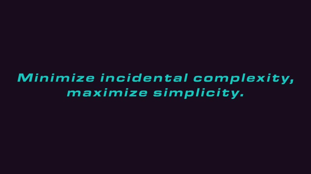 Minimize incidental complexity, maximize simpli...