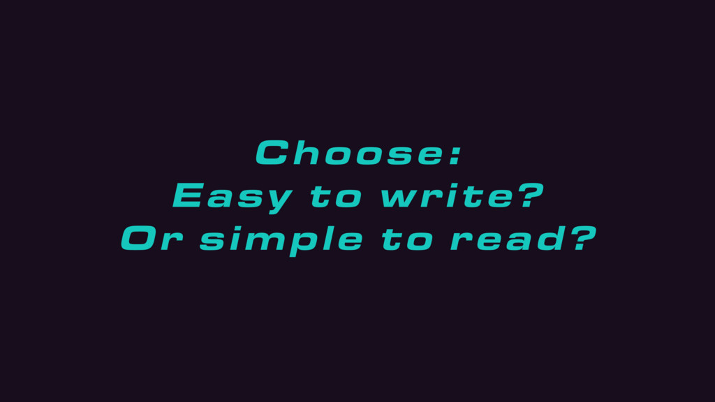 Choose : Easy to write? Or simple to read?