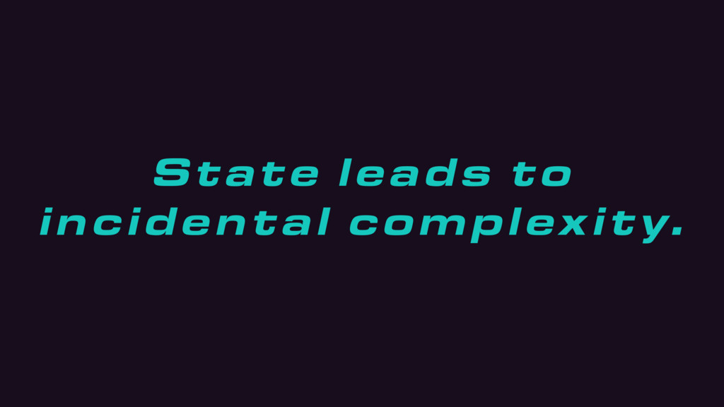 State leads to incidental complexity.