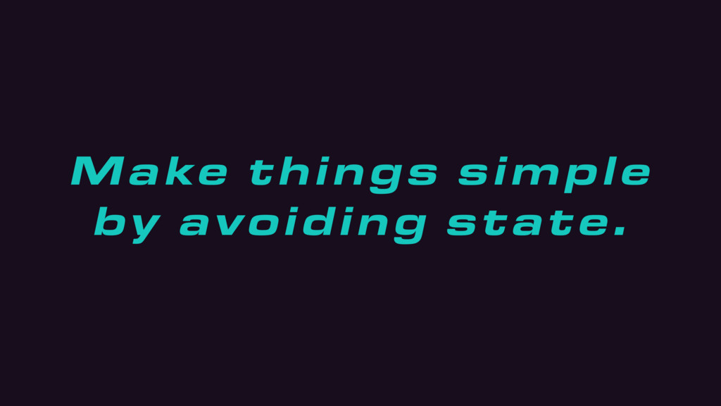 Make things simple by avoiding state.