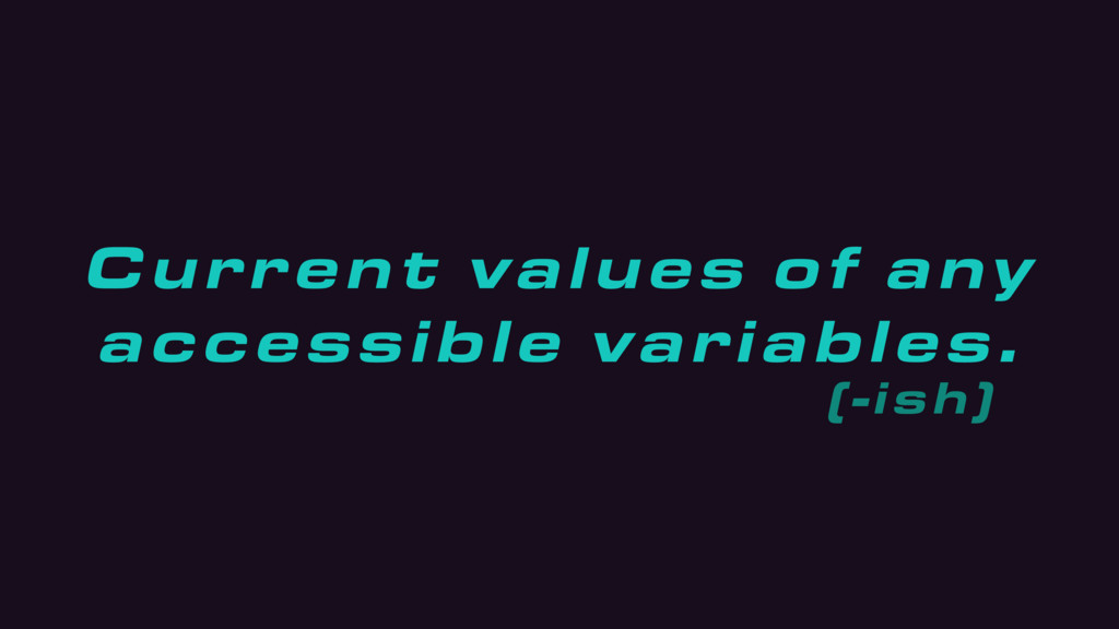 Current values of any accessible variables. (-i...