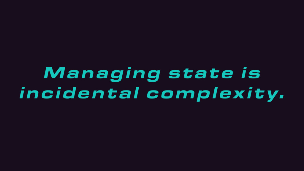 Managing state is incidental complexity.