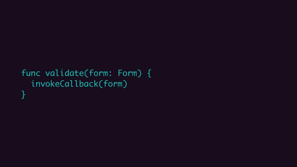 func validate(form: Form) { invokeCallback(form...