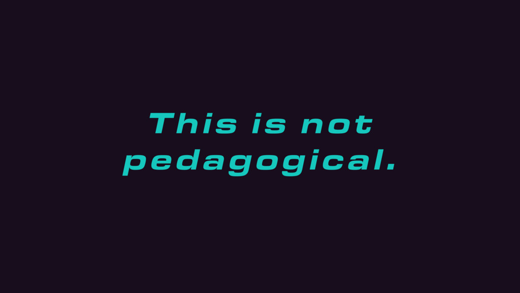 This is not pedagogical.