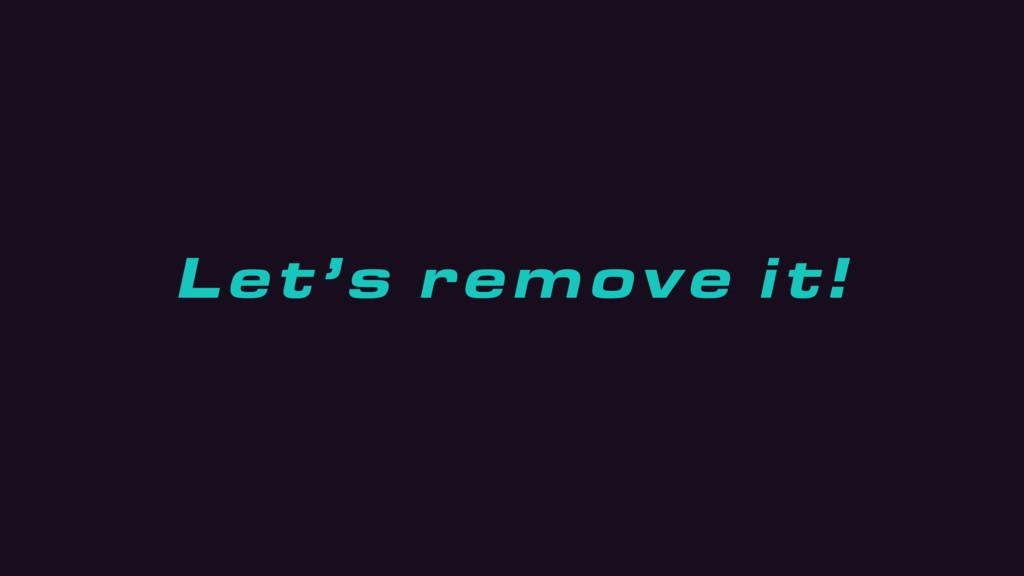 Let's remove it!